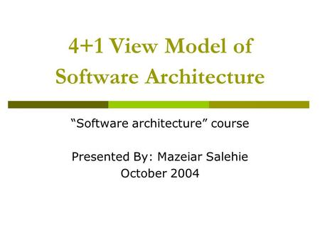 "4+1 View Model of Software Architecture ""Software architecture"" course Presented By: Mazeiar Salehie October 2004."