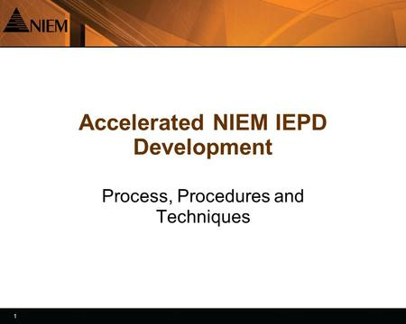 1 1 Accelerated NIEM IEPD Development Process, Procedures and Techniques.