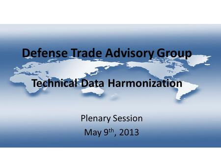 Defense Trade Advisory Group Technical Data Harmonization Plenary Session May 9 th, 2013.