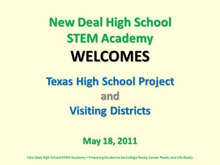 New Deal High School STEM Academy WELCOMES Texas High School Project and Visiting Districts May 18, 2011 New Deal High School STEM Academy – Preparing.