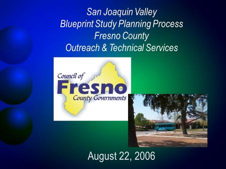 San Joaquin Valley Blueprint Study Planning Process Fresno County Outreach & Technical Services August 22, 2006.