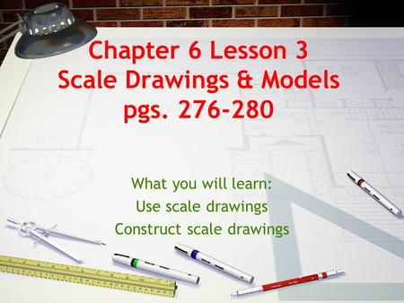 Chapter 6 Lesson 3 Scale Drawings & Models pgs. 276-280 What you will learn: Use scale drawings Construct scale drawings.