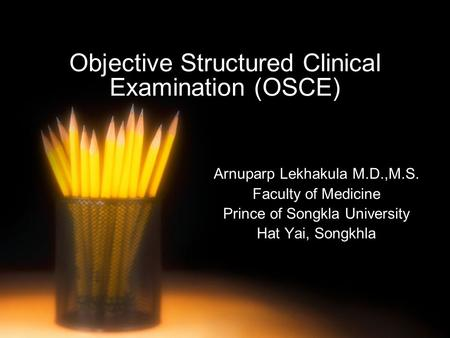 Objective Structured Clinical Examination (OSCE) Arnuparp Lekhakula M.D.,M.S. Faculty of Medicine Prince of Songkla University Hat Yai, Songkhla.