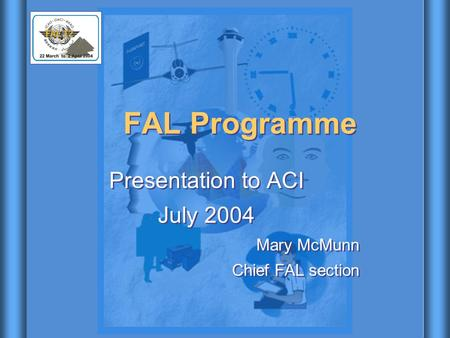 FAL Programme Presentation to ACI July 2004 Mary McMunn Chief FAL section Presentation to ACI July 2004 Mary McMunn Chief FAL section.