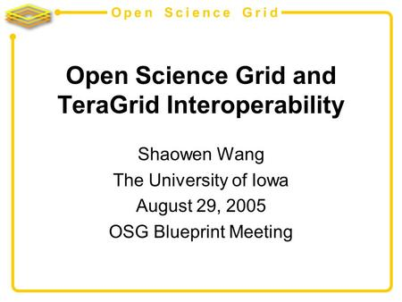 Open Science Grid Open Science Grid and TeraGrid Interoperability Shaowen Wang The University of Iowa August 29, 2005 OSG Blueprint Meeting.