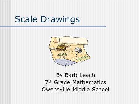 Scale Drawings By Barb Leach 7 th Grade Mathematics Owensville Middle School.