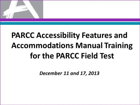 PARCC Accessibility Features and Accommodations Manual Training for the PARCC Field Test December 11 and 17, 2013.