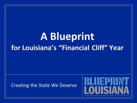 "A Blueprint for Louisiana's ""Financial Cliff"" Year Creating the State We Deserve."