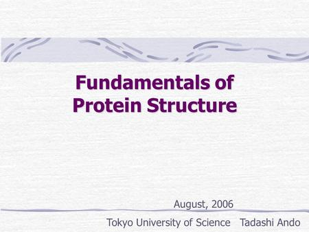 Fundamentals of Protein Structure August, 2006 Tokyo University of Science Tadashi Ando.