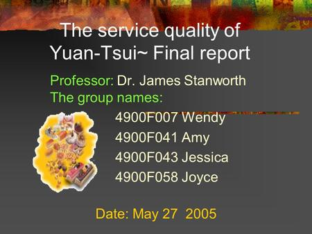 The service quality of Yuan-Tsui~ Final report Professor: Dr. James Stanworth The group names: 4900F007 Wendy 4900F041 Amy 4900F043 Jessica 4900F058 Joyce.