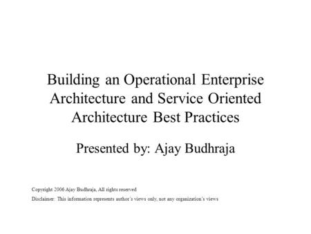 Building an Operational Enterprise Architecture and Service Oriented Architecture Best Practices Presented by: Ajay Budhraja Copyright 2006 Ajay Budhraja,