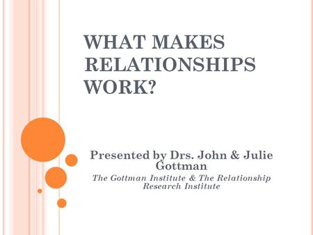 WHAT MAKES RELATIONSHIPS WORK? Presented by Drs. John & Julie Gottman The Gottman Institute & The Relationship Research Institute.