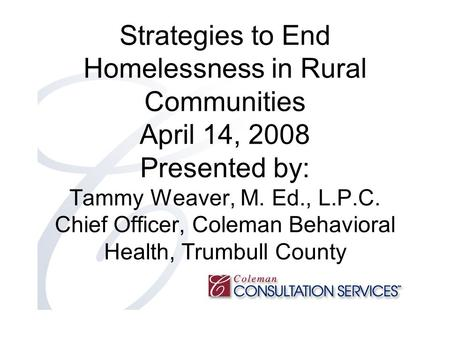 Strategies to End Homelessness in Rural Communities April 14, 2008 Presented by: Tammy Weaver, M. Ed., L.P.C. Chief Officer, Coleman Behavioral Health,