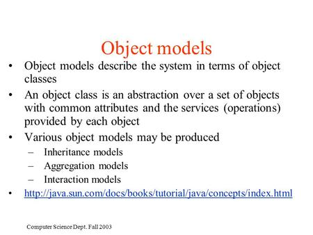 Computer Science Dept. Fall 2003 Object models Object models describe the system in terms of object classes An object class is an abstraction over a set.