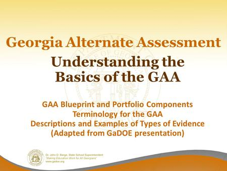 Georgia Alternate Assessment Understanding the Basics of the GAA GAA Blueprint and Portfolio Components Terminology for the GAA Descriptions and Examples.