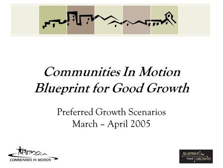 Communities In Motion Blueprint for Good Growth Preferred Growth Scenarios March – April 2005.