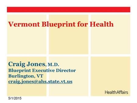 Craig Jones, M.D. Blueprint Executive Director Burlington, VT 5/1/2015 Vermont Blueprint for Health.