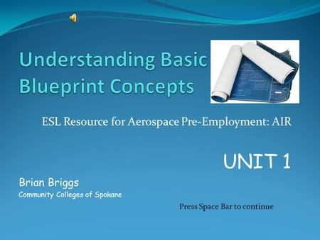 ESL Resource for Aerospace Pre-Employment: AIR UNIT 1 Brian Briggs Community Colleges of Spokane Press Space Bar to continue.