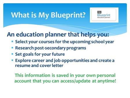 What is My Blueprint? An education planner that helps you:  Select your courses for the upcoming school year  Research post-secondary programs  Set.