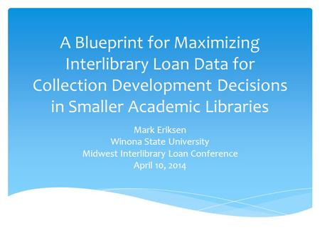 A Blueprint for Maximizing Interlibrary Loan Data for Collection Development Decisions in Smaller Academic Libraries Mark Eriksen Winona State University.