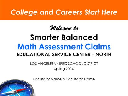 Welcome to Smarter Balanced Math Assessment Claims EDUCATIONAL SERVICE CENTER - NORTH LOS ANGELES UNIFIED SCHOOL DISTRICT Spring 2014 Facilitator Name.