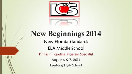 New Beginnings 2014 New Florida Standards ELA Middle School Dr. Faith, Reading Program Specialist August 6 & 7, 2014 Leesburg High School.