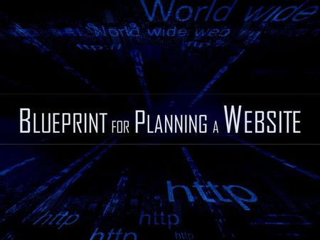 B LUEPRINT FOR P LANNING A W EBSITE. A well-organized website doesn't just happen. ------ A detailed blueprint will guide the decision-making process.