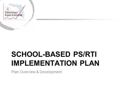 SCHOOL-BASED PS/RTI IMPLEMENTATION PLAN Plan Overview & Development.