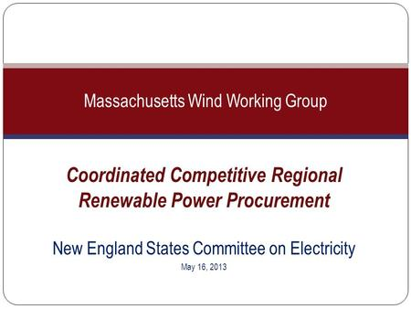 Coordinated Competitive Regional Renewable Power Procurement New England States Committee on Electricity May 16, 2013 Massachusetts Wind Working Group.