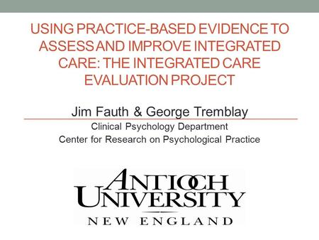 USING PRACTICE-BASED EVIDENCE TO ASSESS AND IMPROVE INTEGRATED CARE: THE INTEGRATED CARE EVALUATION PROJECT Jim Fauth & George Tremblay Clinical Psychology.