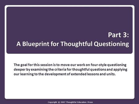 Part 3: A Blueprint for Thoughtful Questioning The goal for this session is to move our work on four-style questioning deeper by examining the criteria.