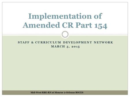 STAFF & CURRICULUM DEVELOPMENT NETWORK MARCH 5, 2015 Implementation of Amended CR Part 154 Mid-West RBE-RN at Monroe 2-Orleans BOCES.