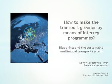 Wiktor Szydarowski, PhD Freelance consultant Interreg Forum 4 Stockholm, 23 October 2013 How to make the transport greener by means of Interreg programmes?