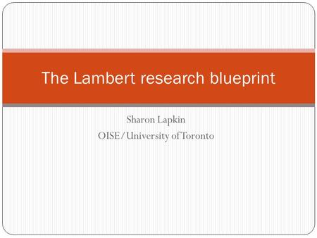 Sharon Lapkin OISE/University of Toronto The Lambert research blueprint.