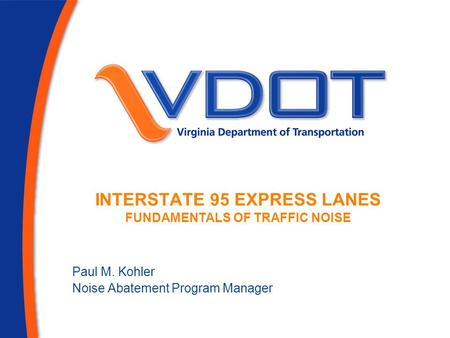 Paul M. Kohler Noise Abatement Program Manager INTERSTATE 95 EXPRESS LANES FUNDAMENTALS OF TRAFFIC NOISE.