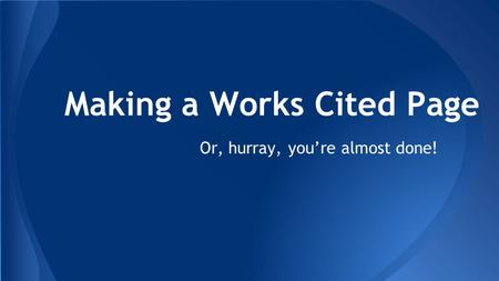 Making a Works Cited Page Or, hurray, you're almost done!