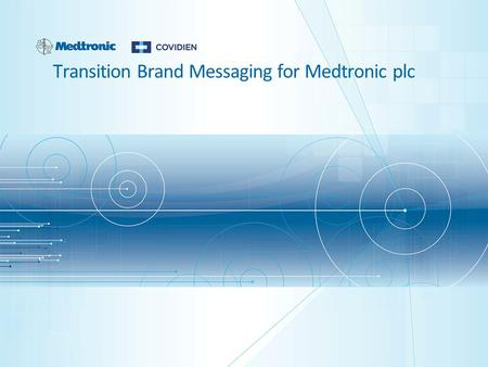 Transition Brand Messaging for Medtronic plc. 2 | Medtronic Confidential Universal Messaging for Internal and External Transition Brand Design System.