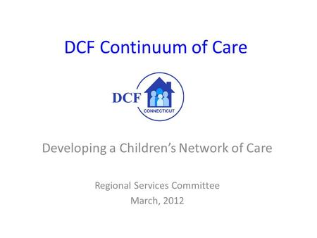 DCF Continuum of Care Developing a Children's Network of Care Regional Services Committee March, 2012.