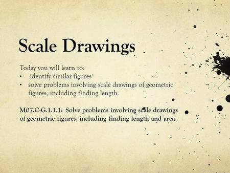 Scale Drawings Today you will learn to: identify similar figures
