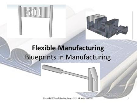 Flexible Manufacturing Blueprints in Manufacturing 1 Copyright © Texas Education Agency, 2013. All rights reserved.