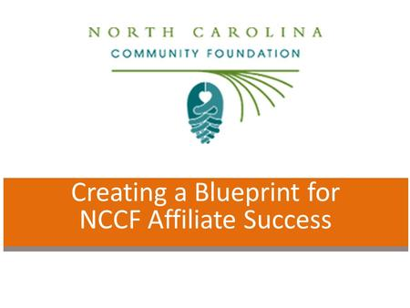 Creating a Blueprint for NCCF Affiliate Success. Why is this work necessary? To achieve greater impact in our local communities and together achieve greater.
