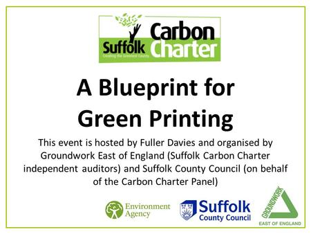 A Blueprint for Green Printing This event is hosted by Fuller Davies and organised by Groundwork East of England (Suffolk Carbon Charter independent auditors)