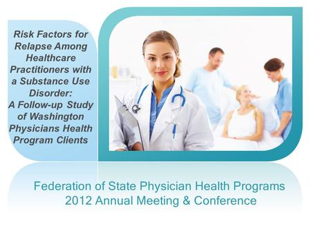 Federation of State Physician Health Programs 2012 Annual Meeting & Conference Risk Factors for Relapse Among Healthcare Practitioners with a Substance.