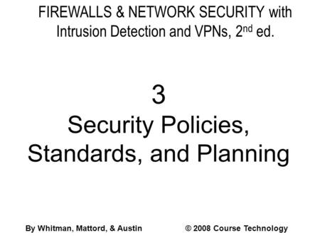 FIREWALLS & NETWORK SECURITY with Intrusion Detection and VPNs, 2 nd ed. 3 Security Policies, Standards, and Planning By Whitman, Mattord, & Austin© 2008.