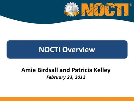 NOCTI Overview Amie Birdsall and Patricia Kelley February 23, 2012.
