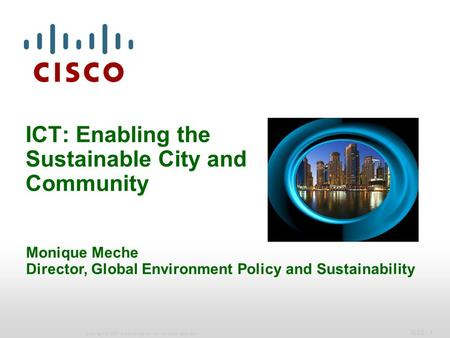 IBSG - 1 Copyright © 2007 Cisco Systems, Inc. All rights reserved. ICT: Enabling the Sustainable City and Community Monique Meche Director, Global Environment.