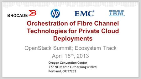 Orchestration of Fibre Channel Technologies for Private Cloud Deployments OpenStack Summit; Ecosystem Track April 15 th, 2013 Oregon Convention Center.