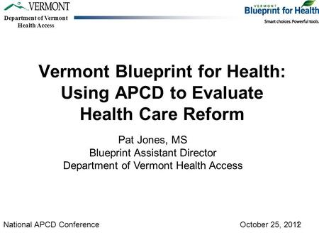 Department of Vermont Health Access Vermont Blueprint for Health: Using APCD to Evaluate Health Care Reform Pat Jones, MS Blueprint Assistant Director.