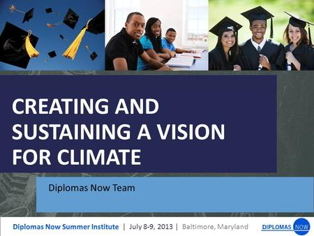 CREATING AND SUSTAINING A VISION FOR CLIMATE Diplomas Now Team.