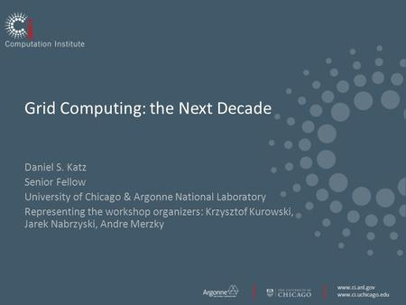 Www.ci.anl.gov www.ci.uchicago.edu Grid Computing: the Next Decade Daniel S. Katz Senior Fellow University of Chicago & Argonne National Laboratory Representing.